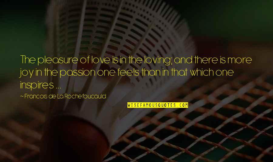 Pleasure And Joy Quotes By Francois De La Rochefoucauld: The pleasure of love is in the loving;