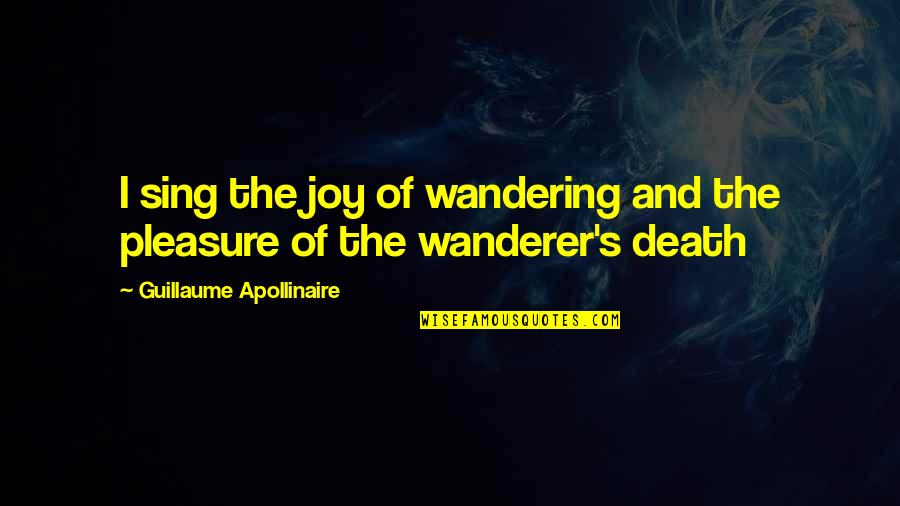 Pleasure And Joy Quotes By Guillaume Apollinaire: I sing the joy of wandering and the