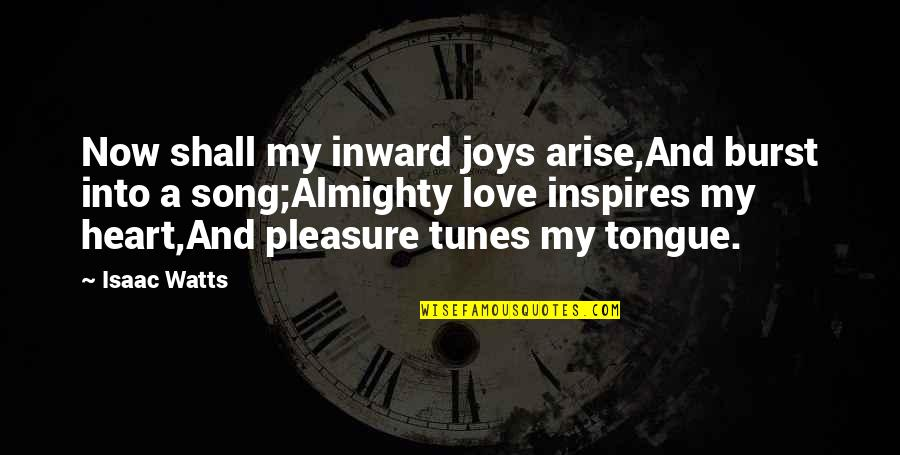 Pleasure And Joy Quotes By Isaac Watts: Now shall my inward joys arise,And burst into