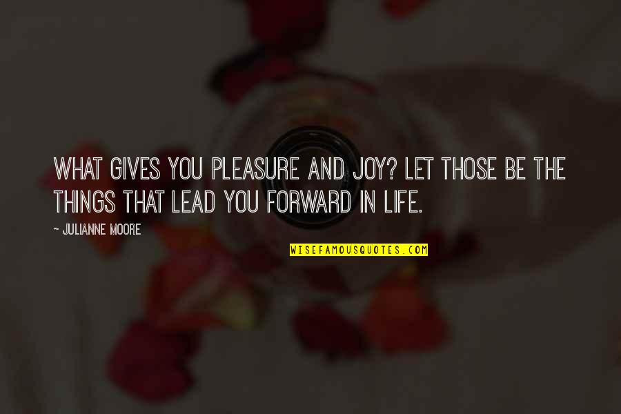 Pleasure And Joy Quotes By Julianne Moore: What gives you pleasure and joy? Let those