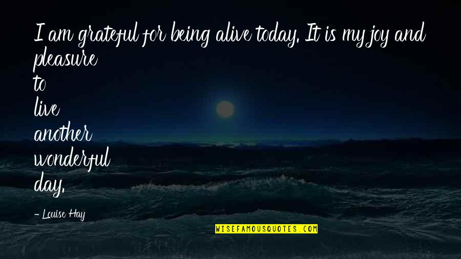 Pleasure And Joy Quotes By Louise Hay: I am grateful for being alive today. It