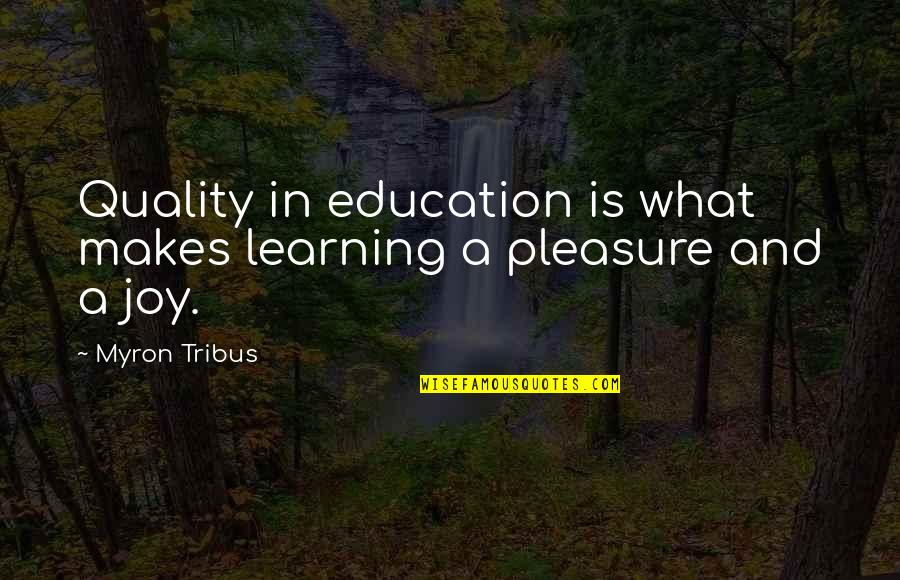 Pleasure And Joy Quotes By Myron Tribus: Quality in education is what makes learning a