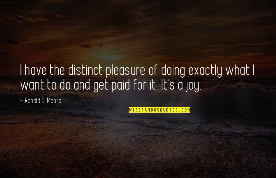 Pleasure And Joy Quotes By Ronald D. Moore: I have the distinct pleasure of doing exactly
