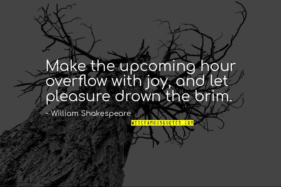 Pleasure And Joy Quotes By William Shakespeare: Make the upcoming hour overflow with joy, and