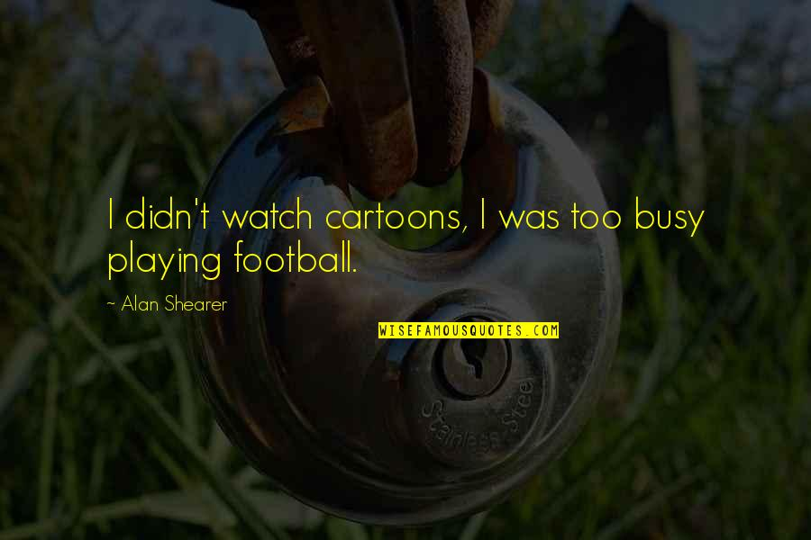 Pleaure Quotes By Alan Shearer: I didn't watch cartoons, I was too busy