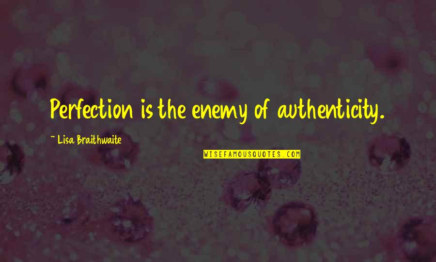 Pleaure Quotes By Lisa Braithwaite: Perfection is the enemy of authenticity.