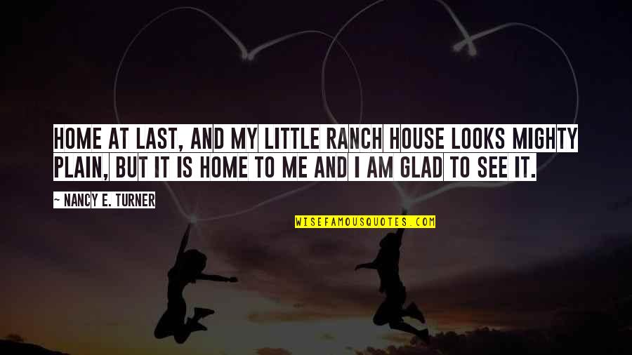 Pleaure Quotes By Nancy E. Turner: Home at last, and my little ranch house