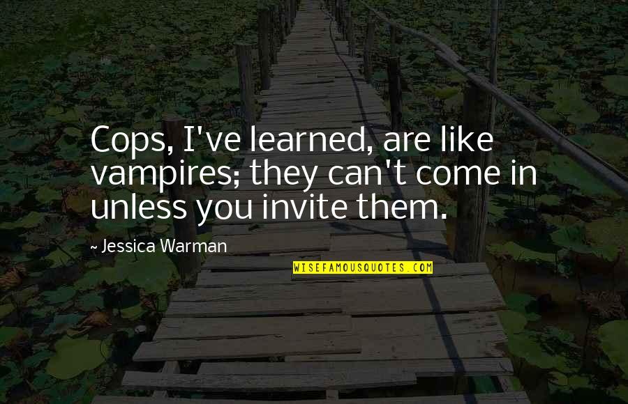 Plenty Of Other Fish In The Sea Quotes By Jessica Warman: Cops, I've learned, are like vampires; they can't
