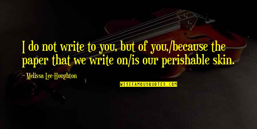 Pleonasms Quotes By Melissa Lee-Houghton: I do not write to you, but of