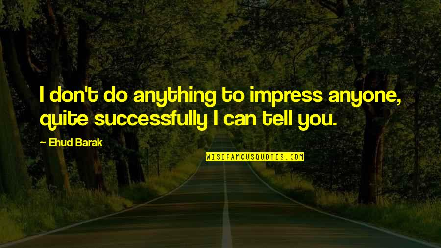 Plessy V. Ferguson Famous Quotes By Ehud Barak: I don't do anything to impress anyone, quite