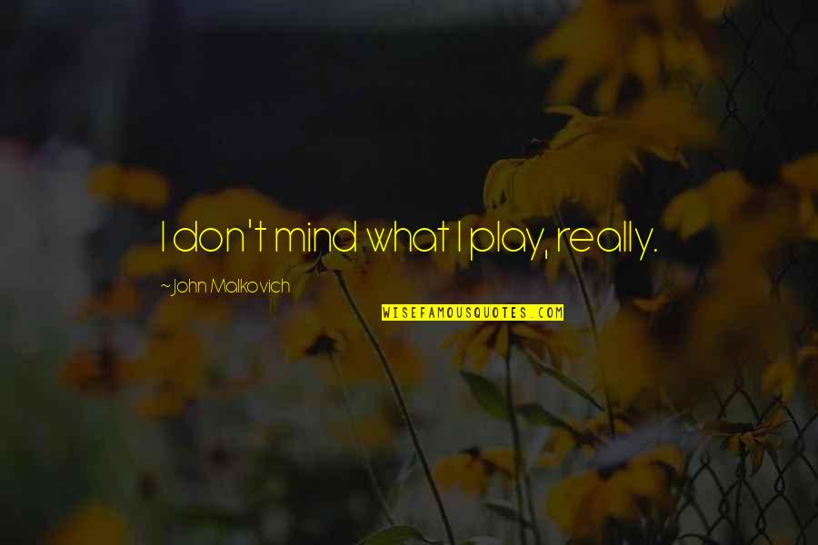 Plexiglas Quotes By John Malkovich: I don't mind what I play, really.