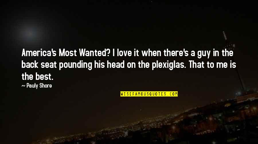 Plexiglas Quotes By Pauly Shore: America's Most Wanted? I love it when there's