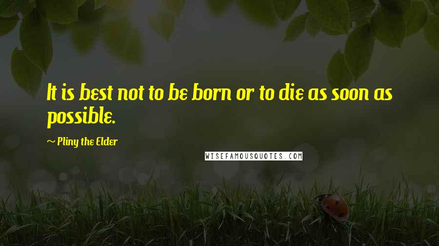 Pliny The Elder quotes: It is best not to be born or to die as soon as possible.