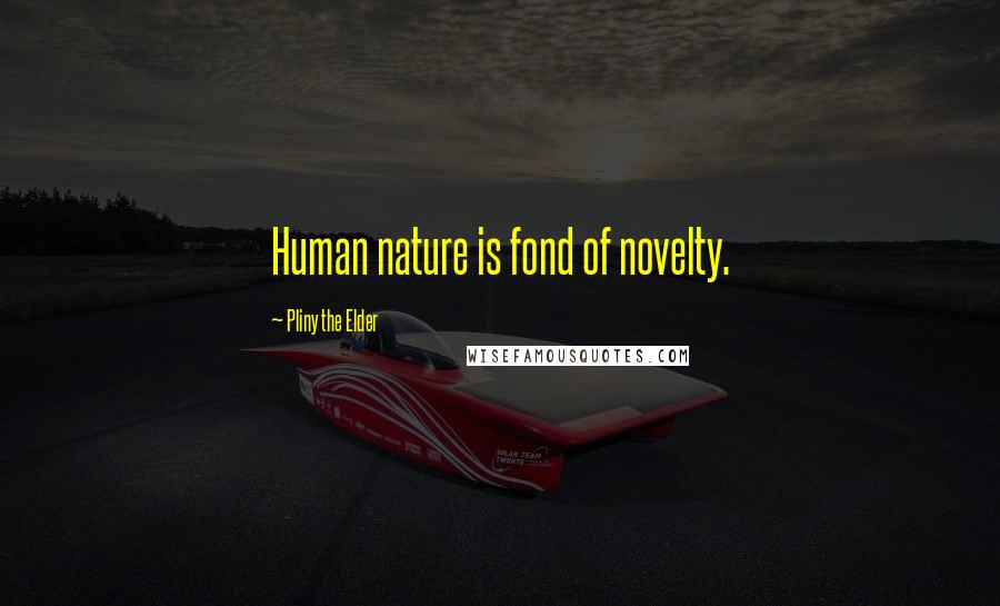 Pliny The Elder quotes: Human nature is fond of novelty.