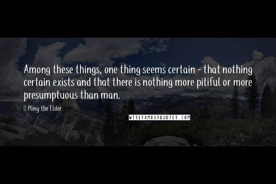 Pliny The Elder quotes: Among these things, one thing seems certain - that nothing certain exists and that there is nothing more pitiful or more presumptuous than man.