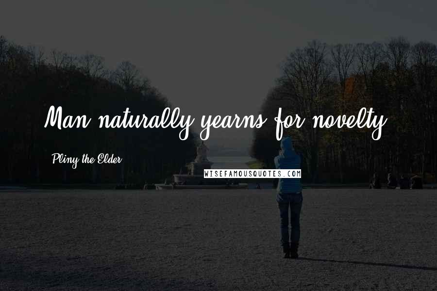 Pliny The Elder quotes: Man naturally yearns for novelty.