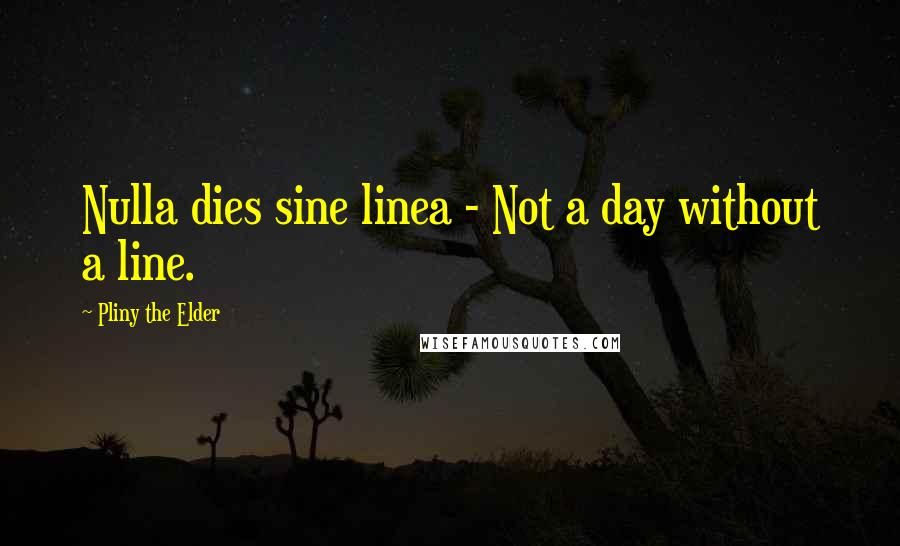 Pliny The Elder quotes: Nulla dies sine linea - Not a day without a line.