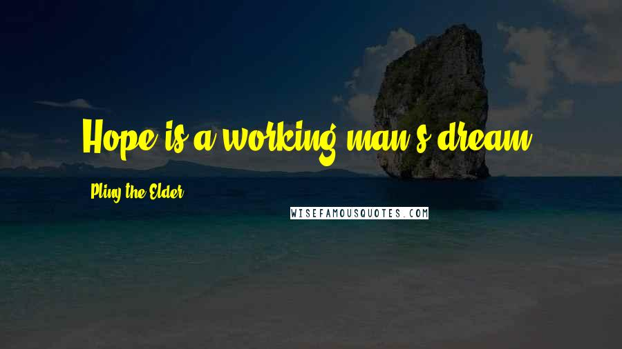 Pliny The Elder quotes: Hope is a working-man's dream.