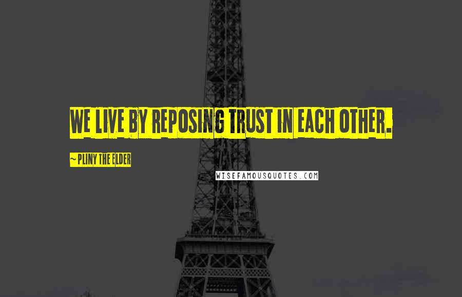 Pliny The Elder quotes: We live by reposing trust in each other.