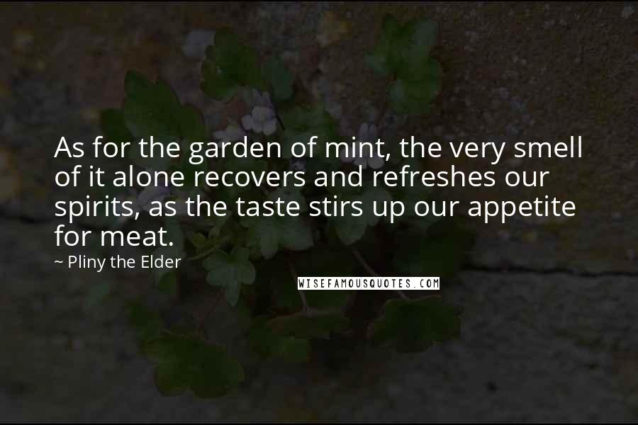 Pliny The Elder quotes: As for the garden of mint, the very smell of it alone recovers and refreshes our spirits, as the taste stirs up our appetite for meat.