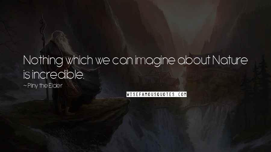 Pliny The Elder quotes: Nothing which we can imagine about Nature is incredible.