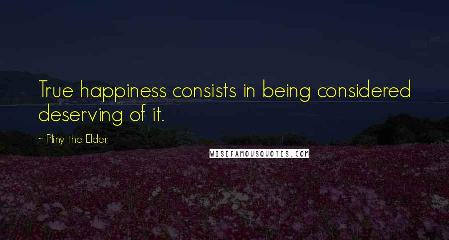 Pliny The Elder quotes: True happiness consists in being considered deserving of it.
