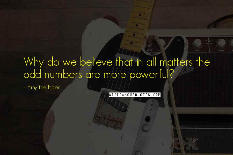 Pliny The Elder quotes: Why do we believe that in all matters the odd numbers are more powerful?