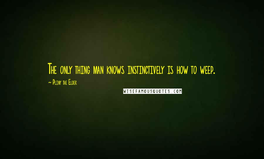 Pliny The Elder quotes: The only thing man knows instinctively is how to weep.