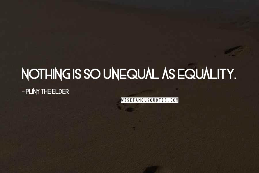 Pliny The Elder quotes: Nothing is so unequal as equality.