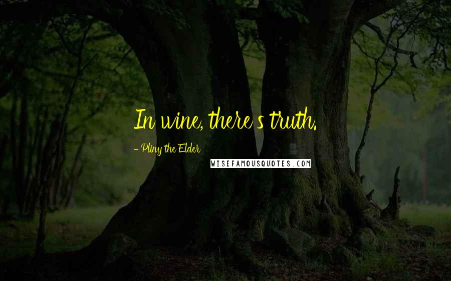 Pliny The Elder quotes: In wine, there's truth.