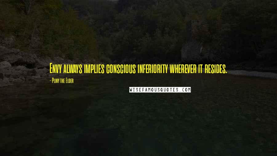 Pliny The Elder quotes: Envy always implies conscious inferiority wherever it resides.