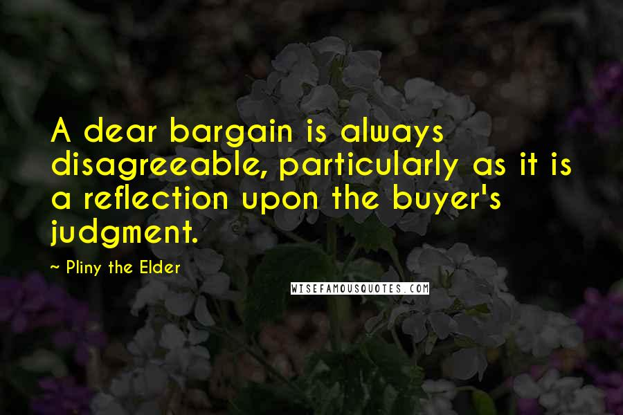 Pliny The Elder quotes: A dear bargain is always disagreeable, particularly as it is a reflection upon the buyer's judgment.