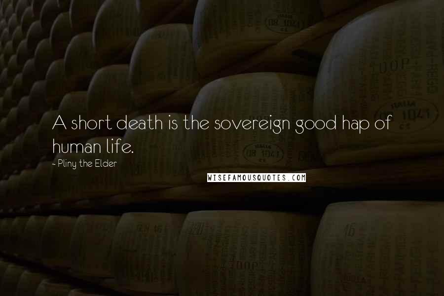 Pliny The Elder quotes: A short death is the sovereign good hap of human life.