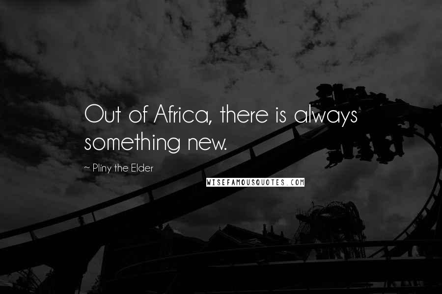 Pliny The Elder quotes: Out of Africa, there is always something new.