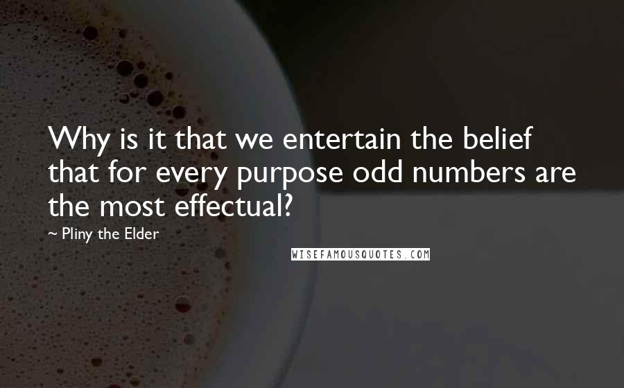 Pliny The Elder quotes: Why is it that we entertain the belief that for every purpose odd numbers are the most effectual?
