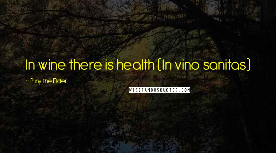 Pliny The Elder quotes: In wine there is health (In vino sanitas)