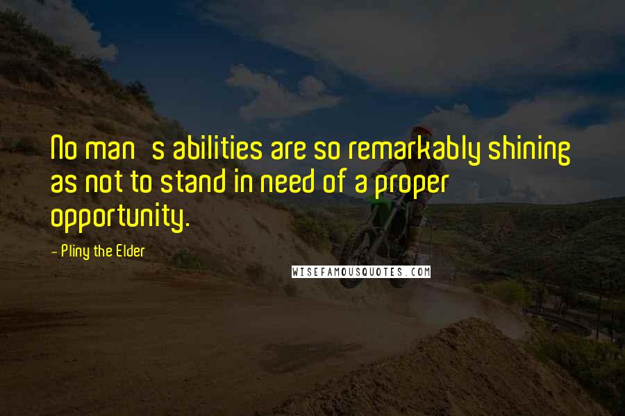 Pliny The Elder quotes: No man's abilities are so remarkably shining as not to stand in need of a proper opportunity.
