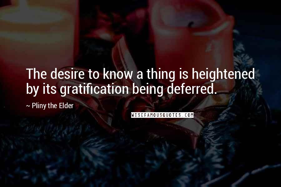 Pliny The Elder quotes: The desire to know a thing is heightened by its gratification being deferred.