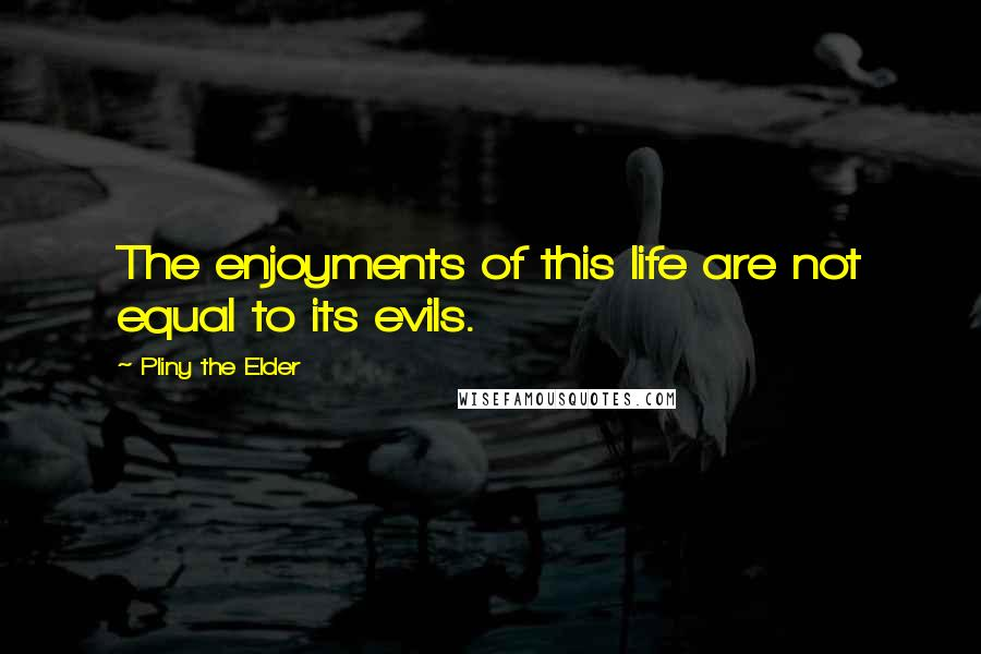 Pliny The Elder quotes: The enjoyments of this life are not equal to its evils.