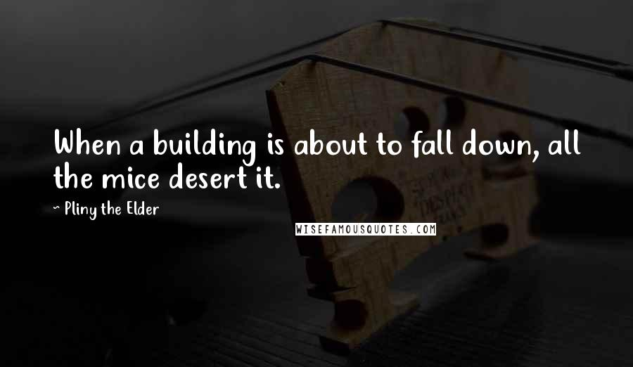 Pliny The Elder quotes: When a building is about to fall down, all the mice desert it.