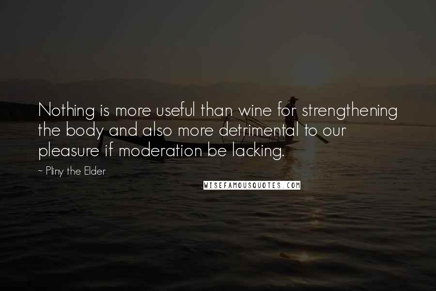Pliny The Elder quotes: Nothing is more useful than wine for strengthening the body and also more detrimental to our pleasure if moderation be lacking.