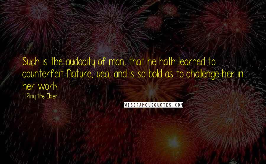 Pliny The Elder quotes: Such is the audacity of man, that he hath learned to counterfeit Nature, yea, and is so bold as to challenge her in her work.
