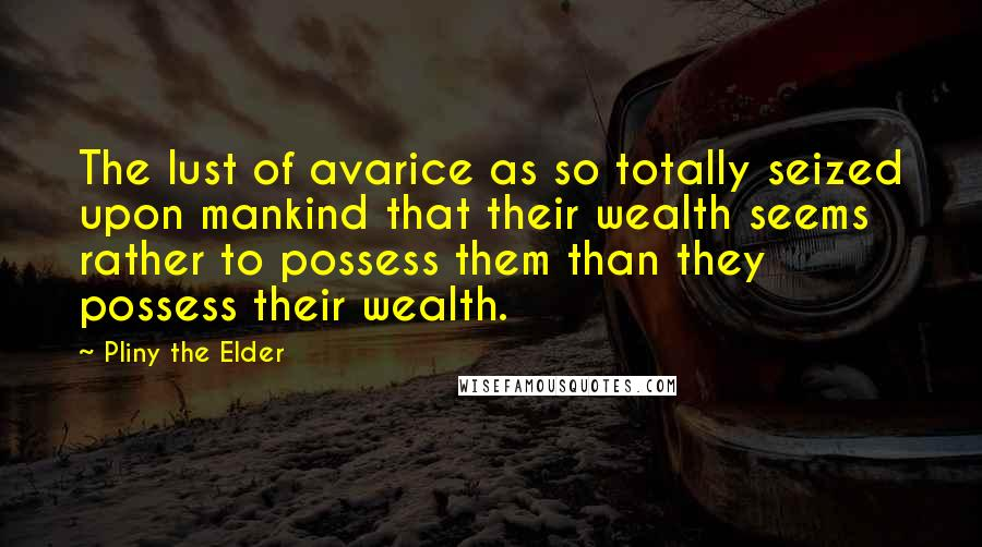 Pliny The Elder quotes: The lust of avarice as so totally seized upon mankind that their wealth seems rather to possess them than they possess their wealth.