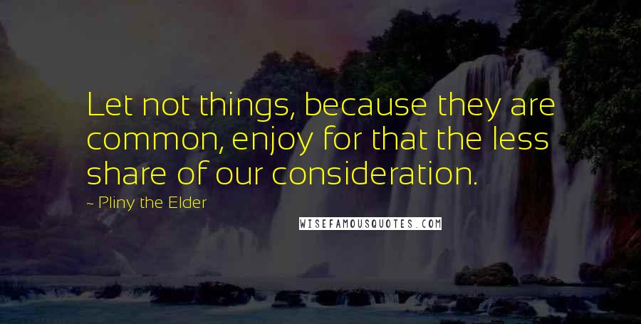 Pliny The Elder quotes: Let not things, because they are common, enjoy for that the less share of our consideration.