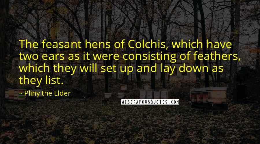 Pliny The Elder quotes: The feasant hens of Colchis, which have two ears as it were consisting of feathers, which they will set up and lay down as they list.