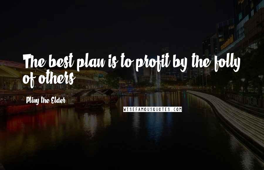 Pliny The Elder quotes: The best plan is to profit by the folly of others.