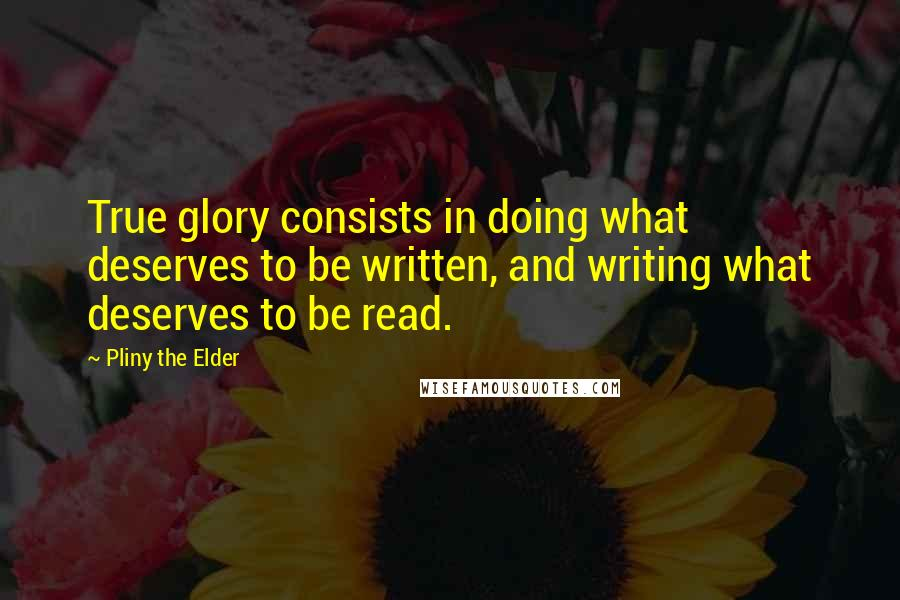 Pliny The Elder quotes: True glory consists in doing what deserves to be written, and writing what deserves to be read.