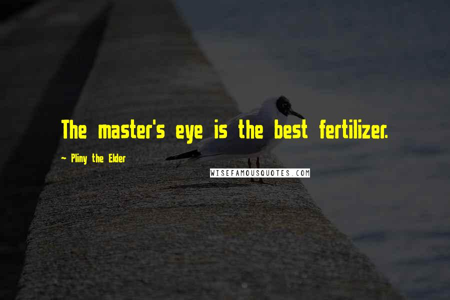 Pliny The Elder quotes: The master's eye is the best fertilizer.