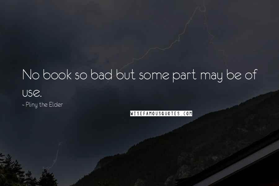 Pliny The Elder quotes: No book so bad but some part may be of use.