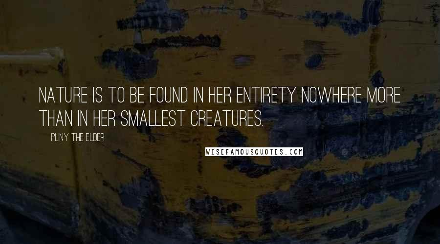 Pliny The Elder quotes: Nature is to be found in her entirety nowhere more than in her smallest creatures.